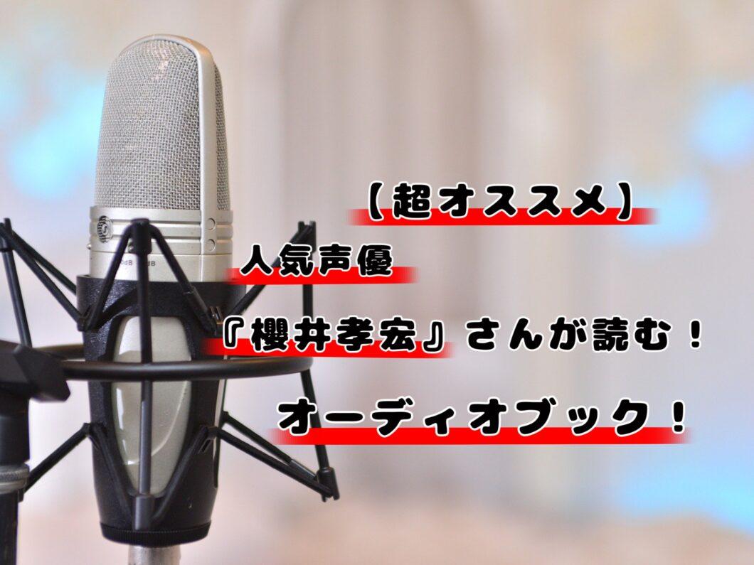 【超オススメ】人気声優『櫻井孝宏』さんが朗読するオーディオブック!
